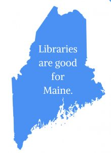 "State of Maine appears in light blue with the words: ""Libraries are good for Maine."""