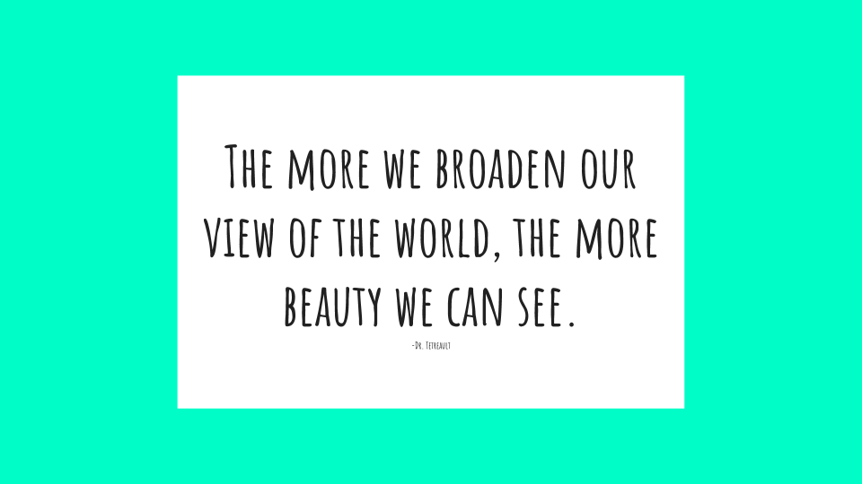 The more we broaden our view of the world, the more beauty we can see.