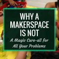 Why a Makerspace is Not a Magic Cure-all for Your Problems