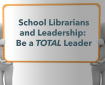 School Librarians and Leadership: Be a Total Leader